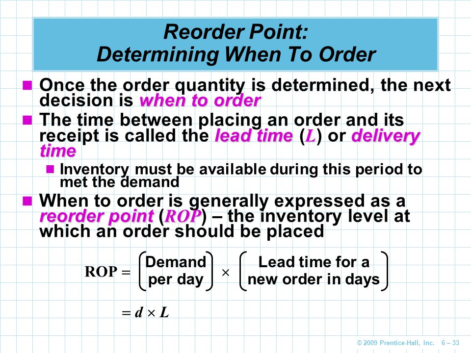 © 2009 Prentice-Hall, Inc. 6 – 33 Reorder Point: Determining When To Order when to order Once the order quantity is determined, the next decision is w