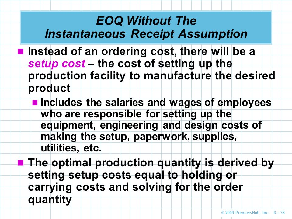 © 2009 Prentice-Hall, Inc. 6 – 38 EOQ Without The Instantaneous Receipt Assumption Instead of an ordering cost, there will be a setup cost – the cost