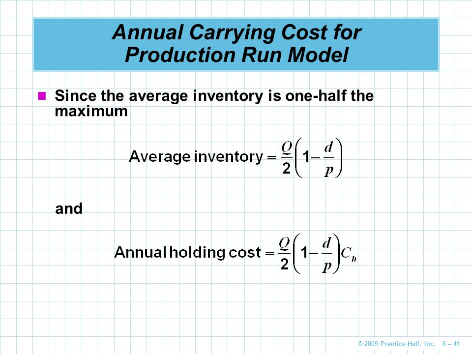 © 2009 Prentice-Hall, Inc. 6 – 41 Annual Carrying Cost for Production Run Model Since the average inventory is one-half the maximum and