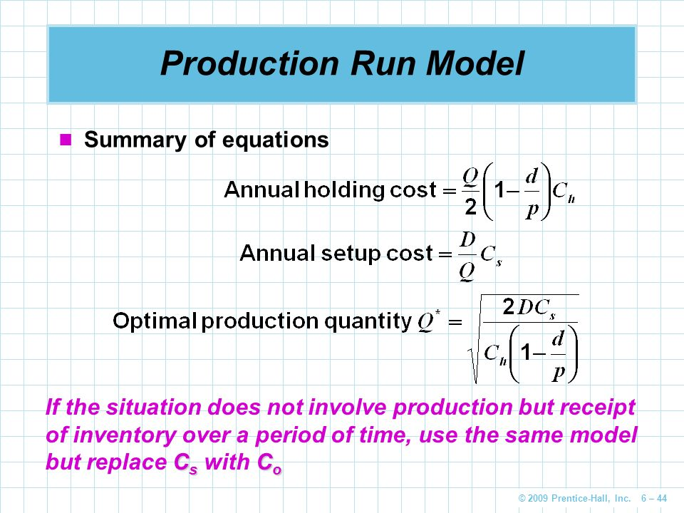 © 2009 Prentice-Hall, Inc. 6 – 44 Production Run Model Summary of equations C s C o If the situation does not involve production but receipt of invent