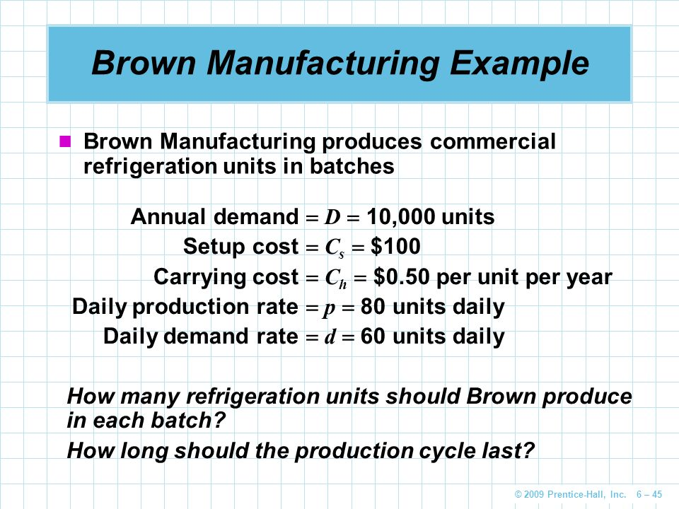 © 2009 Prentice-Hall, Inc. 6 – 45 Brown Manufacturing Example Brown Manufacturing produces commercial refrigeration units in batches Annual demand  D