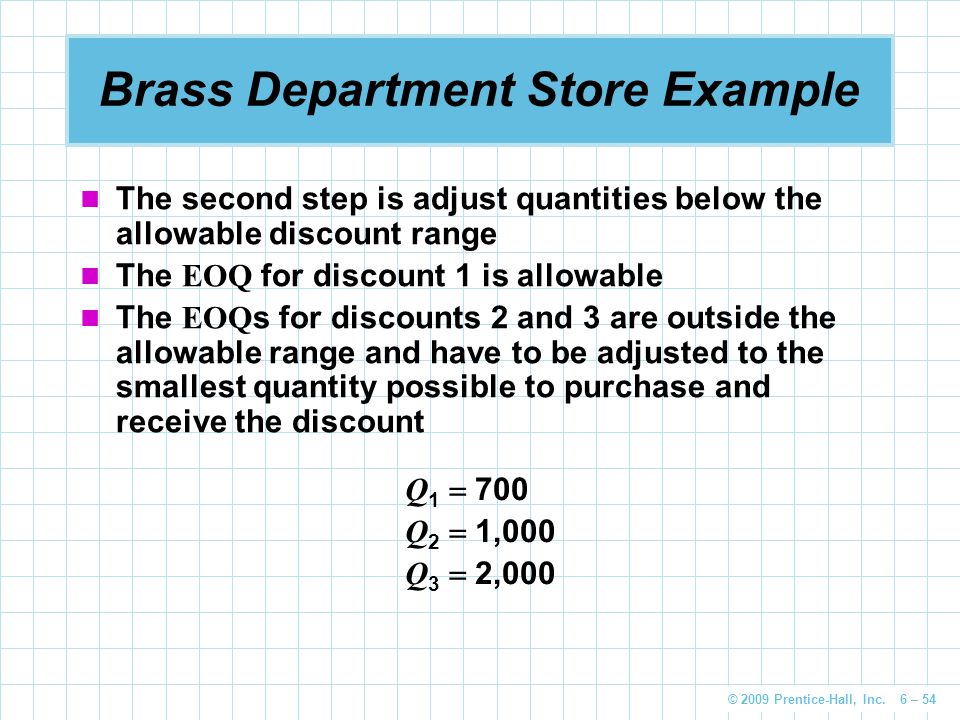 © 2009 Prentice-Hall, Inc. 6 – 54 Brass Department Store Example The second step is adjust quantities below the allowable discount range The EOQ for d