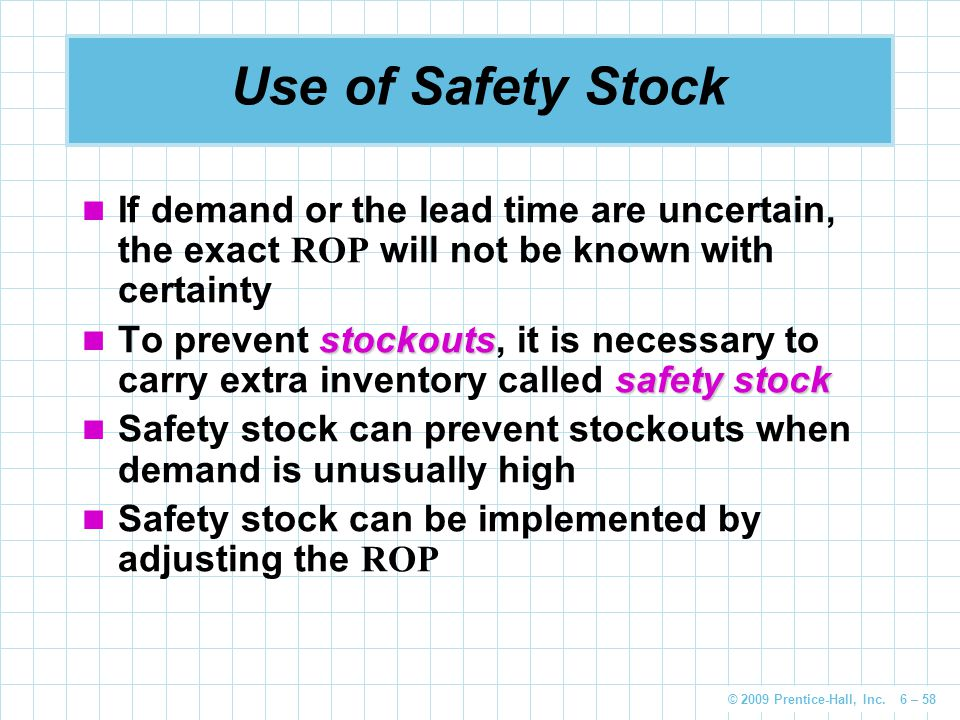 © 2009 Prentice-Hall, Inc. 6 – 58 Use of Safety Stock If demand or the lead time are uncertain, the exact ROP will not be known with certainty stockou