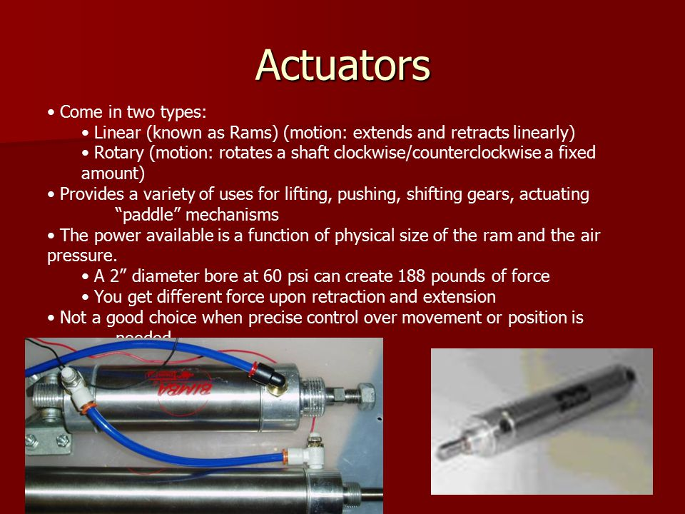 Actuators Back Come in two types: Linear (known as Rams) (motion: extends and retracts linearly) Rotary (motion: rotates a shaft clockwise/counterclockwise a fixed amount) Provides a variety of uses for lifting, pushing, shifting gears, actuating paddle mechanisms The power available is a function of physical size of the ram and the air pressure.