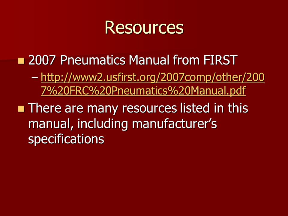 Resources 2007 Pneumatics Manual from FIRST 2007 Pneumatics Manual from FIRST –http://www2.usfirst.org/2007comp/other/200 7%20FRC%20Pneumatics%20Manual.pdf http://www2.usfirst.org/2007comp/other/200 7%20FRC%20Pneumatics%20Manual.pdfhttp://www2.usfirst.org/2007comp/other/200 7%20FRC%20Pneumatics%20Manual.pdf There are many resources listed in this manual, including manufacturer's specifications There are many resources listed in this manual, including manufacturer's specifications