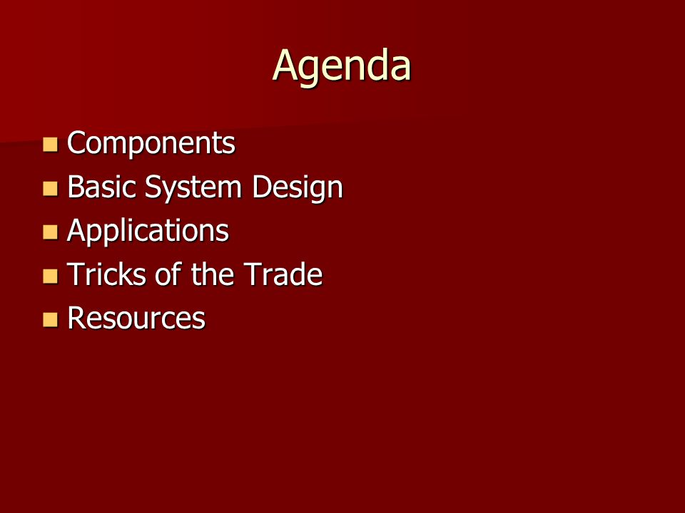 Agenda Components Components Basic System Design Basic System Design Applications Applications Tricks of the Trade Tricks of the Trade Resources Resources