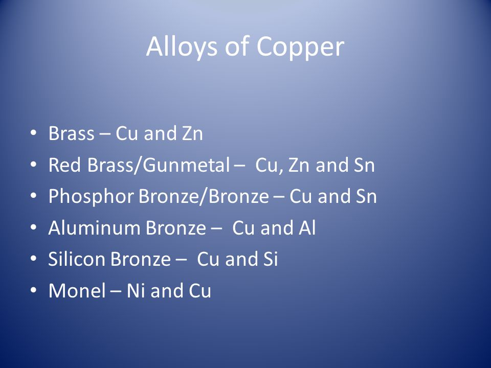 Alloys of Copper Brass – Cu and Zn Red Brass/Gunmetal – Cu, Zn and Sn Phosphor Bronze/Bronze – Cu and Sn Aluminum Bronze – Cu and Al Silicon Bronze –