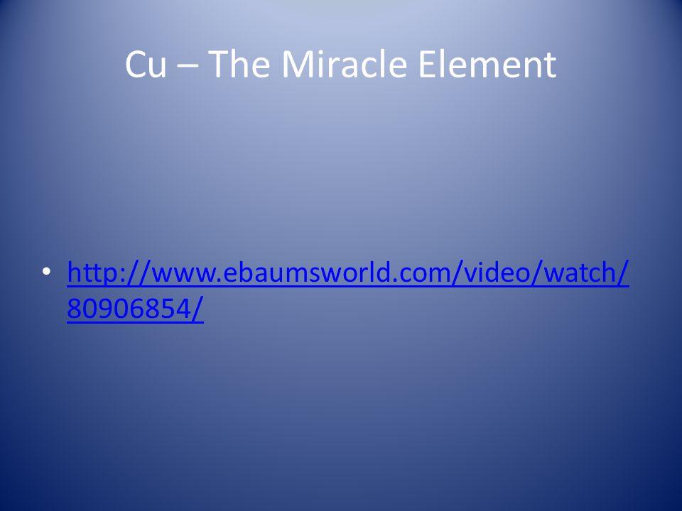 Cu – The Miracle Element http://www.ebaumsworld.com/video/watch/ 80906854/ http://www.ebaumsworld.com/video/watch/ 80906854/