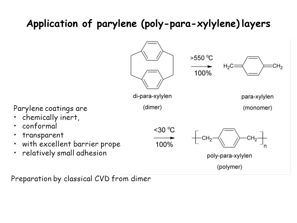 Application of parylene (poly-para-xylylene) layers Parylene coatings are chemically inert, conformal transparent with excellent barrier properties relatively small adhesion Preparation by classical CVD from dimer