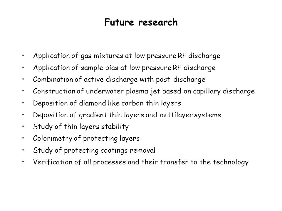 Future research Application of gas mixtures at low pressure RF discharge Application of sample bias at low pressure RF discharge Combination of active discharge with post-discharge Construction of underwater plasma jet based on capillary discharge Deposition of diamond like carbon thin layers Deposition of gradient thin layers and multilayer systems Study of thin layers stability Colorimetry of protecting layers Study of protecting coatings removal Verification of all processes and their transfer to the technology