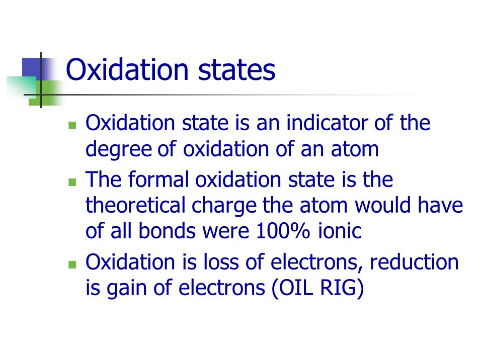 Oxidation states Oxidation state is an indicator of the degree of oxidation of an atom The formal oxidation state is the theoretical charge the atom would have of all bonds were 100% ionic Oxidation is loss of electrons, reduction is gain of electrons (OIL RIG)