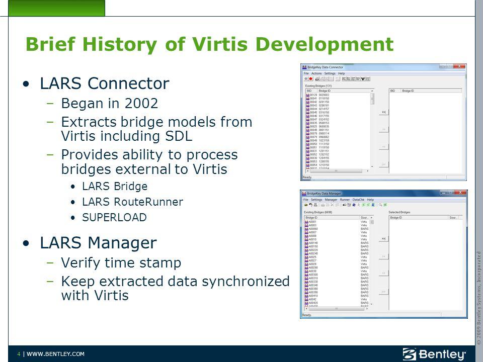 © 2009 Bentley Systems, Incorporated 4 | WWW.BENTLEY.COM Brief History of Virtis Development LARS Connector –Began in 2002 –Extracts bridge models fro