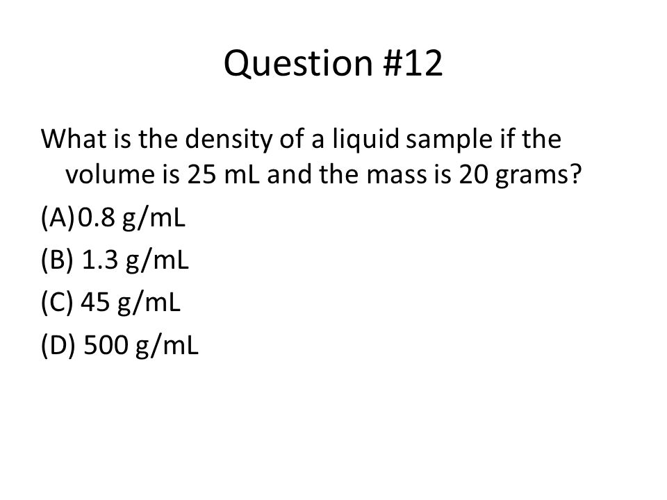 Question #12 What is the density of a liquid sample if the volume is 25 mL and the mass is 20 grams? (A)0.8 g/mL (B) 1.3 g/mL (C) 45 g/mL (D) 500 g/mL