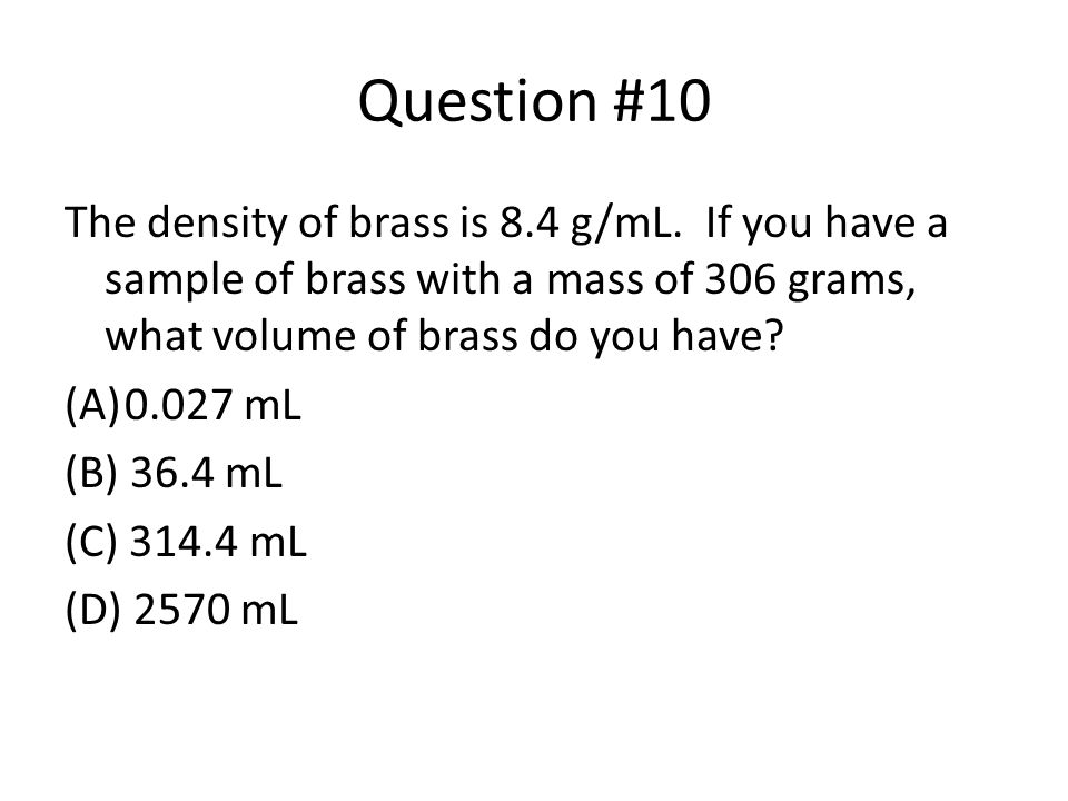 Question #10 The density of brass is 8.4 g/mL. If you have a sample of brass with a mass of 306 grams, what volume of brass do you have? (A)0.027 mL (