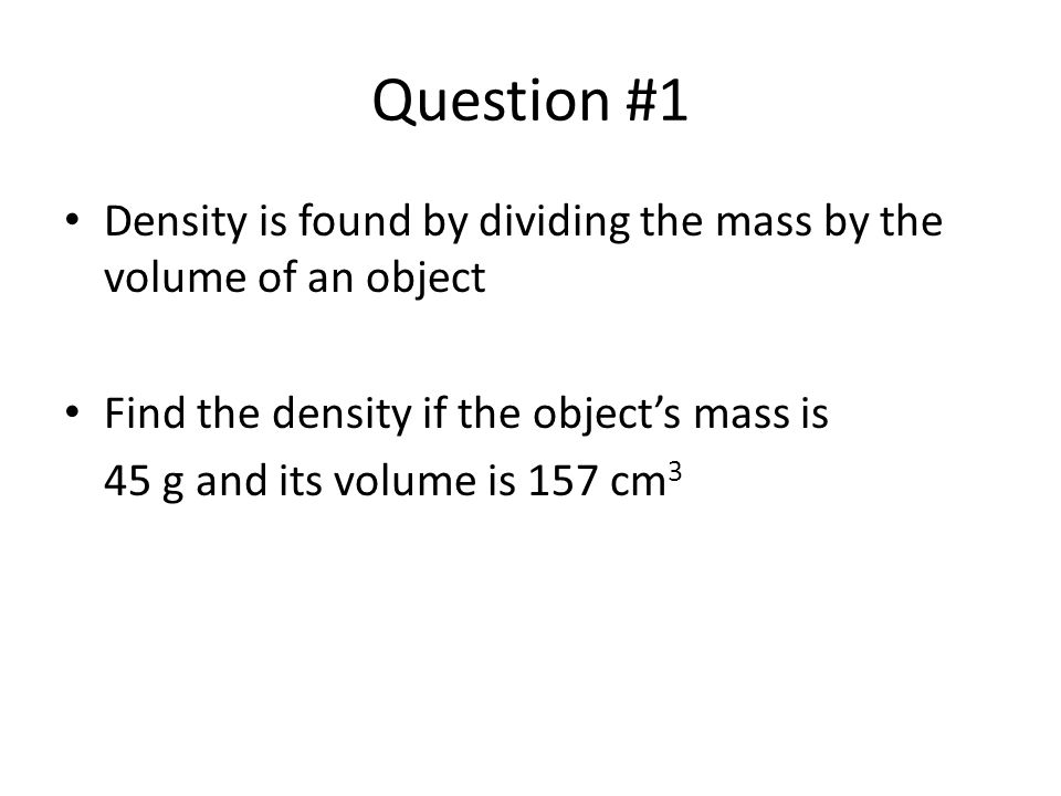 Question #1 Density is found by dividing the mass by the volume of an object Find the density if the object's mass is 45 g and its volume is 157 cm 3
