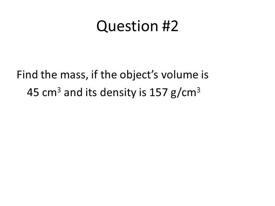 Question #2 Find the mass, if the object's volume is 45 cm 3 and its density is 157 g/cm 3