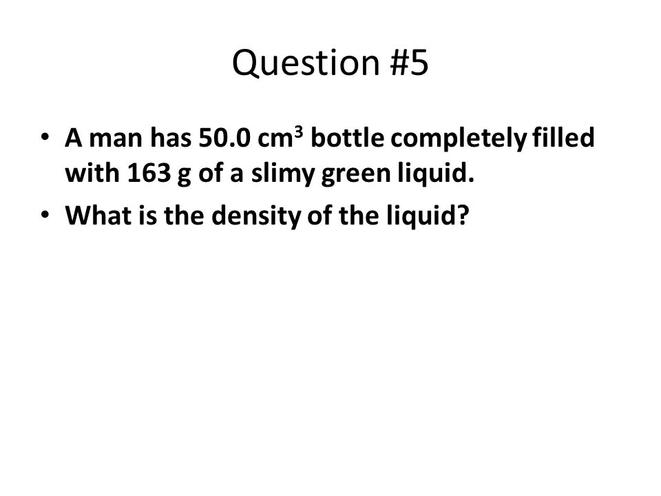 Question #5 A man has 50.0 cm 3 bottle completely filled with 163 g of a slimy green liquid. What is the density of the liquid?