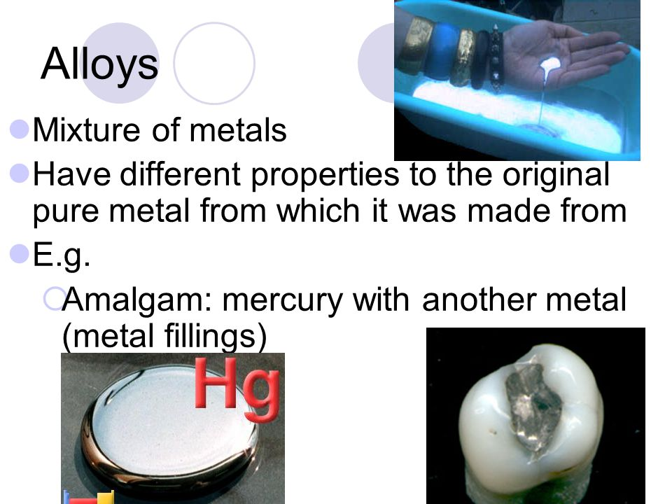 Alloys Mixture of metals Have different properties to the original pure metal from which it was made from E.g.