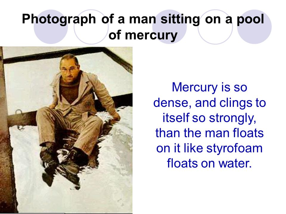 Photograph of a man sitting on a pool of mercury Mercury is so dense, and clings to itself so strongly, than the man floats on it like styrofoam floats on water.