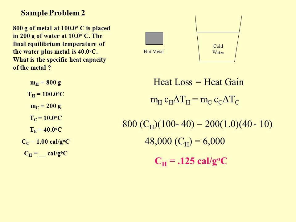 Sample Problem 1 m H = 500 g T H = 90.0 o C C H =.30 cal/g o C m C = 200 g T C = 10.0 o C C C = 1.0 cal/g o C T E = ? Heat Loss = Heat Gain m H c H ΔT