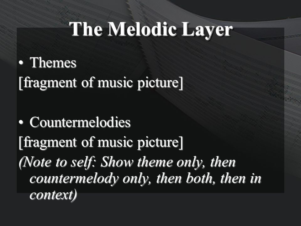 The Melodic Layer ThemesThemes [fragment of music picture] CountermelodiesCountermelodies [fragment of music picture] (Note to self: Show theme only, then countermelody only, then both, then in context)