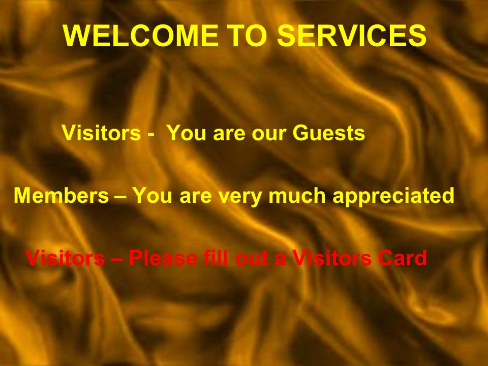WELCOME TO SERVICES Visitors - You are our Guests Members – You are very much appreciated Visitors – Please fill out a Visitors Card