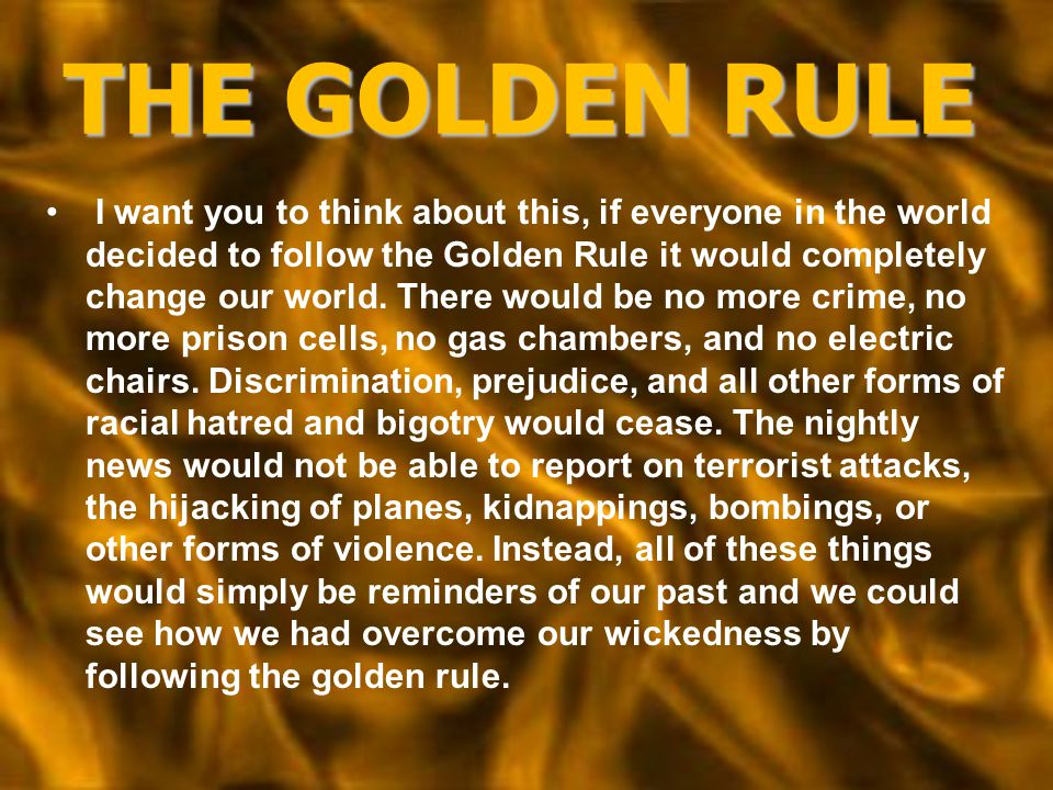 THE GOLDEN RULE I want you to think about this, if everyone in the world decided to follow the Golden Rule it would completely change our world. There