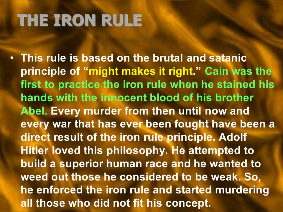 "THE IRON RULE This rule is based on the brutal and satanic principle of ""might makes it right."" Cain was the first to practice the iron rule when he s"