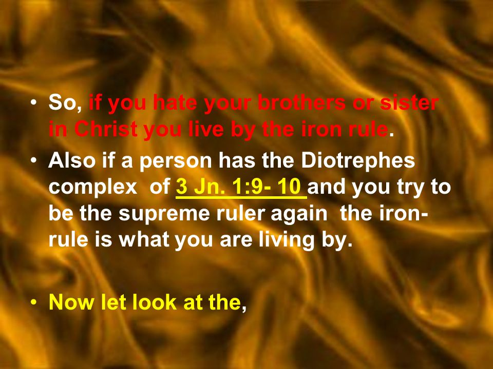 So, if you hate your brothers or sister in Christ you live by the iron rule.