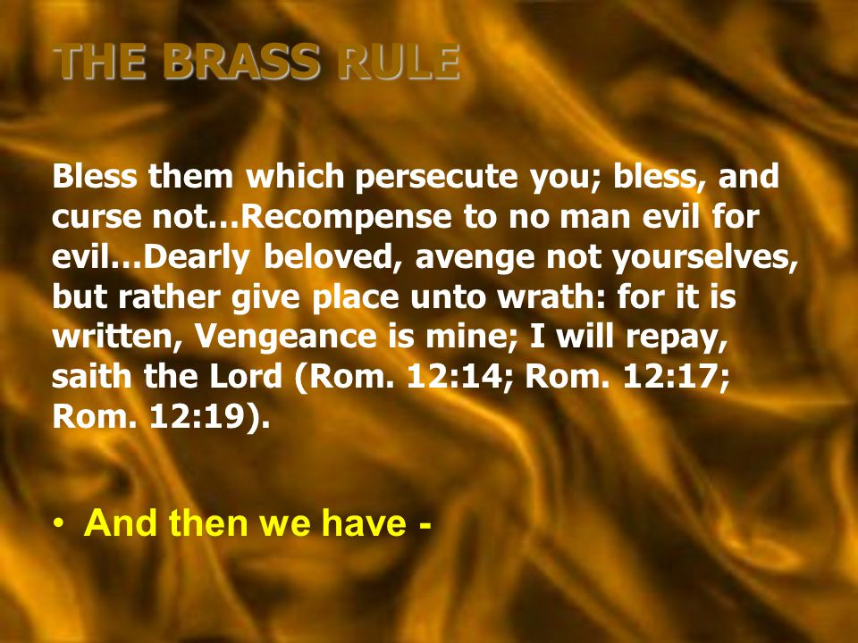 THE BRASS RULE Bless them which persecute you; bless, and curse not…Recompense to no man evil for evil…Dearly beloved, avenge not yourselves, but rath