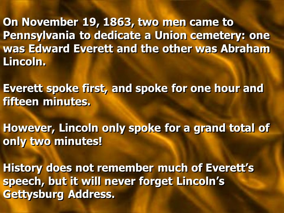 On November 19, 1863, two men came to Pennsylvania to dedicate a Union cemetery: one was Edward Everett and the other was Abraham Lincoln. Everett spo