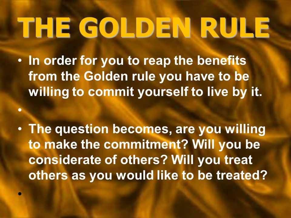 THE GOLDEN RULE In order for you to reap the benefits from the Golden rule you have to be willing to commit yourself to live by it.