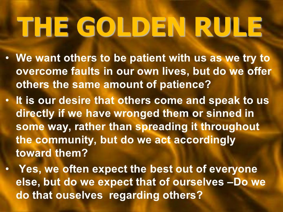 THE GOLDEN RULE We want others to be patient with us as we try to overcome faults in our own lives, but do we offer others the same amount of patience