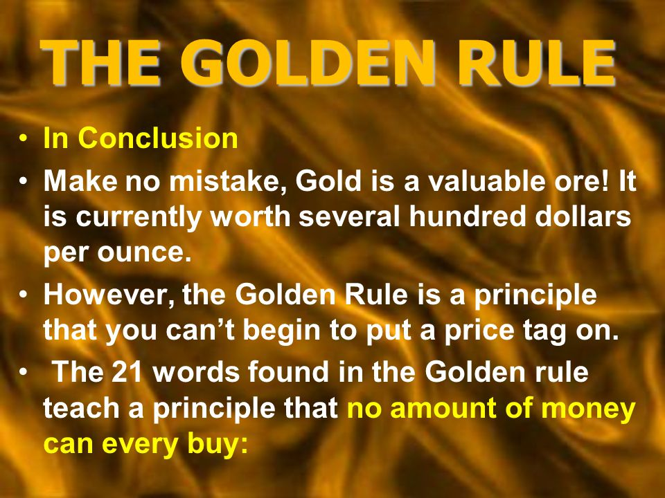 THE GOLDEN RULE In Conclusion Make no mistake, Gold is a valuable ore.