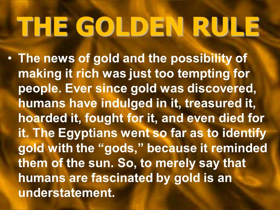 THE GOLDEN RULE The news of gold and the possibility of making it rich was just too tempting for people. Ever since gold was discovered, humans have i
