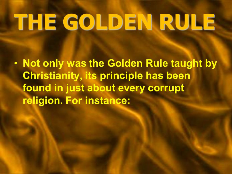 THE GOLDEN RULE Not only was the Golden Rule taught by Christianity, its principle has been found in just about every corrupt religion. For instance: