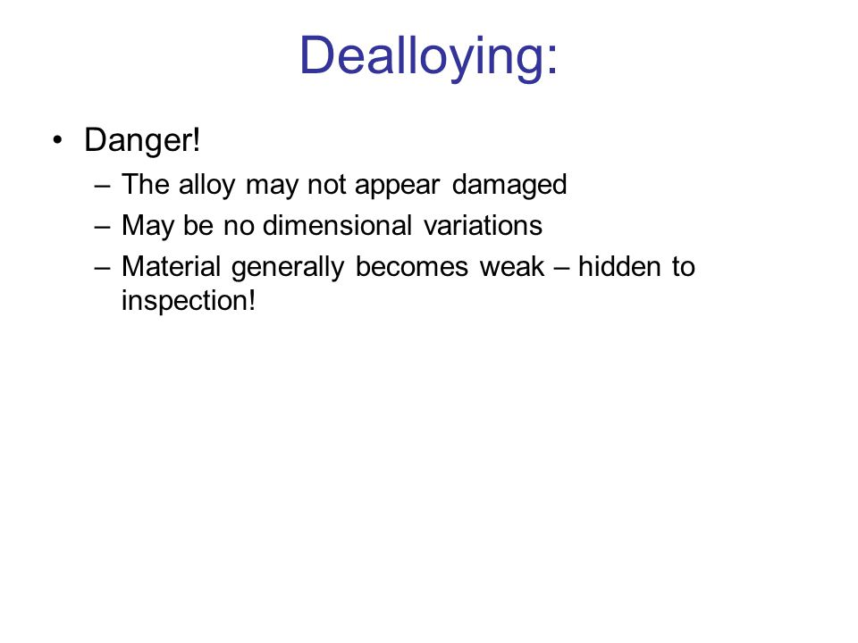Dealloying: Danger! –The alloy may not appear damaged –May be no dimensional variations –Material generally becomes weak – hidden to inspection!