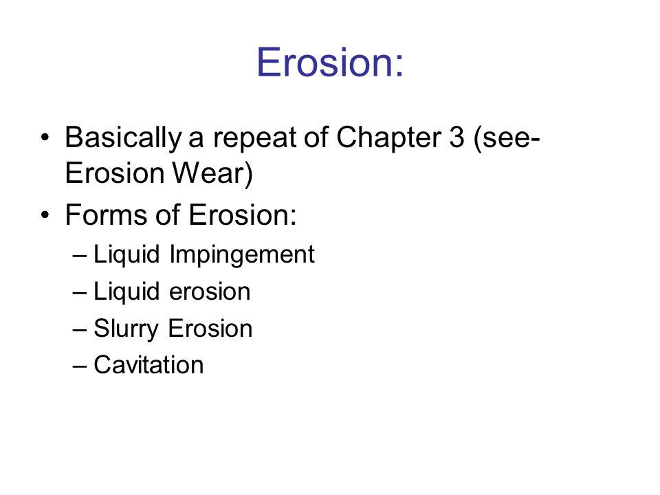 Erosion: Basically a repeat of Chapter 3 (see- Erosion Wear) Forms of Erosion: –Liquid Impingement –Liquid erosion –Slurry Erosion –Cavitation