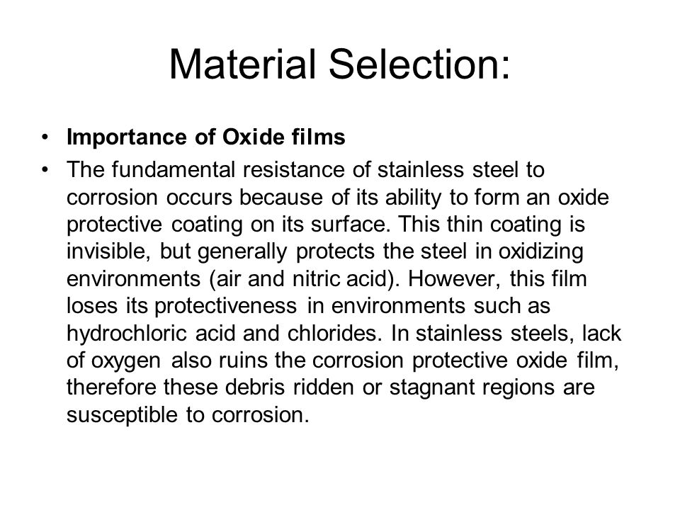 Material Selection: Importance of Oxide films The fundamental resistance of stainless steel to corrosion occurs because of its ability to form an oxid
