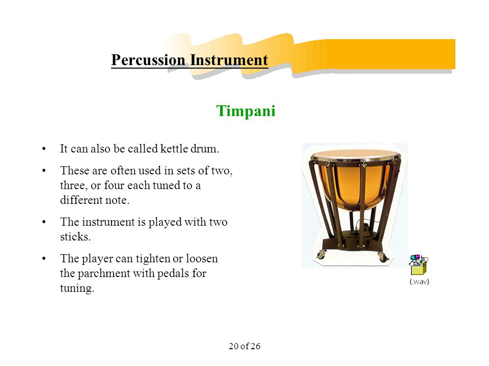 20 of 26 Percussion Instrument It can also be called kettle drum. These are often used in sets of two, three, or four each tuned to a different note.