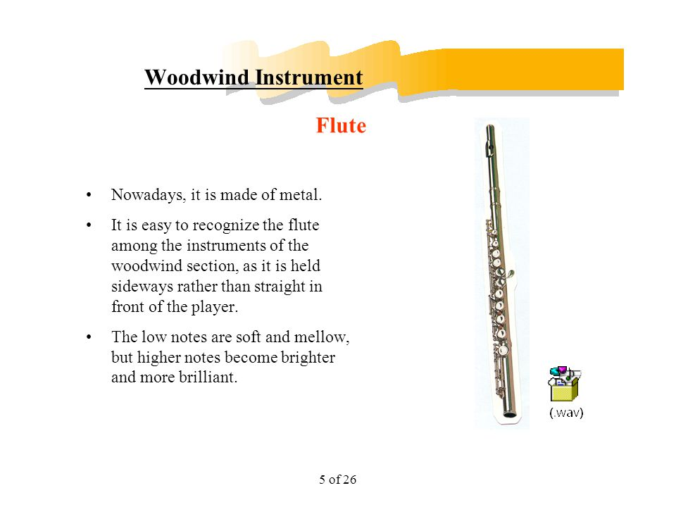 5 of 26 Woodwind Instrument Nowadays, it is made of metal. It is easy to recognize the flute among the instruments of the woodwind section, as it is h