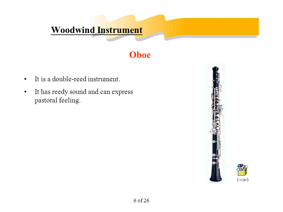 6 of 26 Woodwind Instrument It is a double-reed instrument. It has reedy sound and can express pastoral feeling. Oboe
