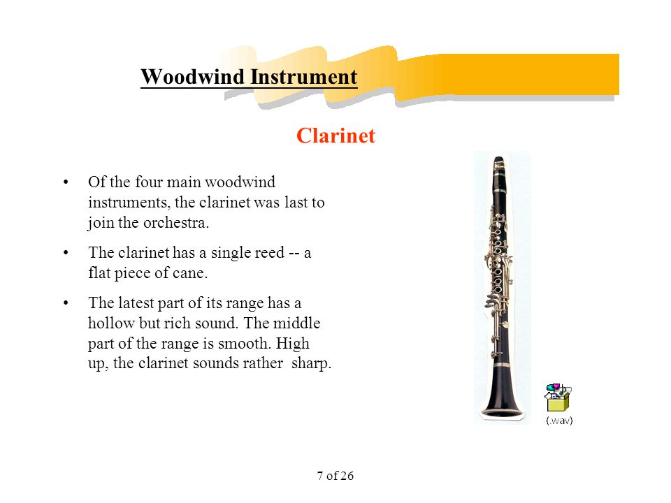 7 of 26 Woodwind Instrument Of the four main woodwind instruments, the clarinet was last to join the orchestra. The clarinet has a single reed -- a fl