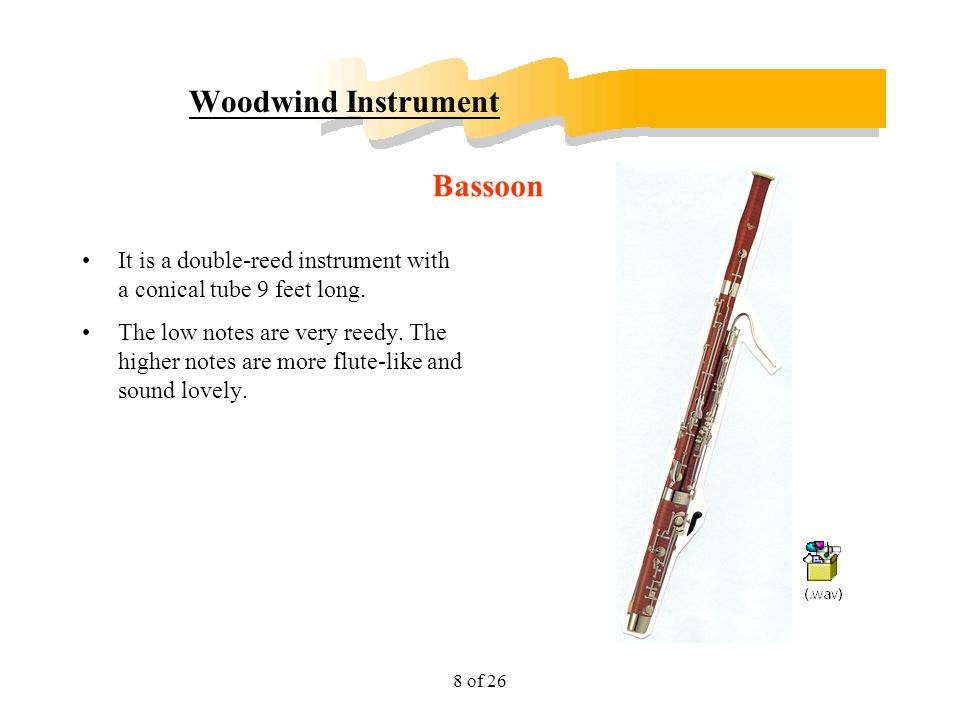 8 of 26 Woodwind Instrument It is a double-reed instrument with a conical tube 9 feet long. The low notes are very reedy. The higher notes are more fl