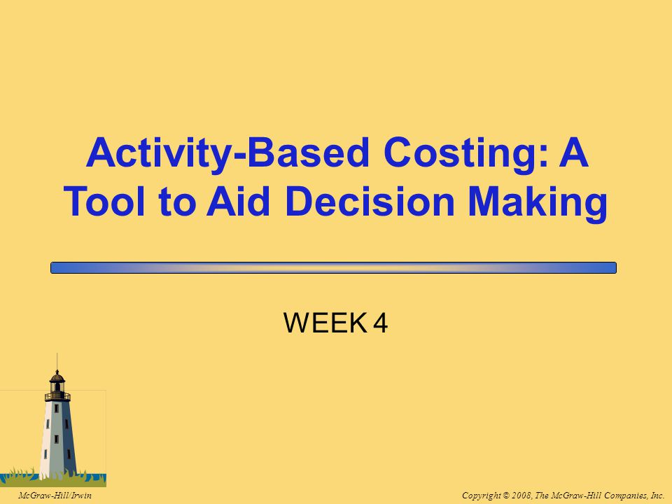 Copyright © 2008, The McGraw-Hill Companies, Inc.McGraw-Hill/Irwin WEEK 4 Activity-Based Costing: A Tool to Aid Decision Making