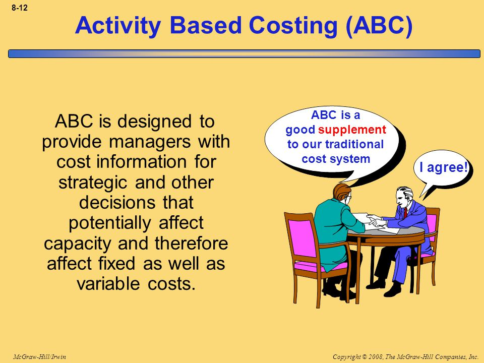 Copyright © 2008, The McGraw-Hill Companies, Inc.McGraw-Hill/Irwin 8-12 Activity Based Costing (ABC) ABC is designed to provide managers with cost information for strategic and other decisions that potentially affect capacity and therefore affect fixed as well as variable costs.