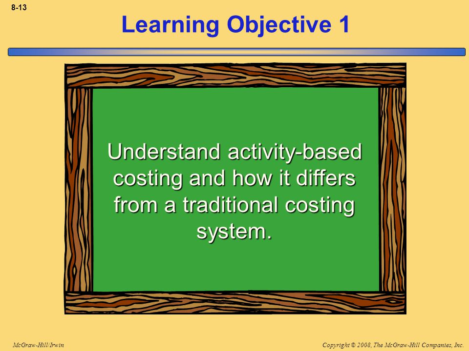 Copyright © 2008, The McGraw-Hill Companies, Inc.McGraw-Hill/Irwin 8-13 Learning Objective 1 Understand activity-based costing and how it differs from