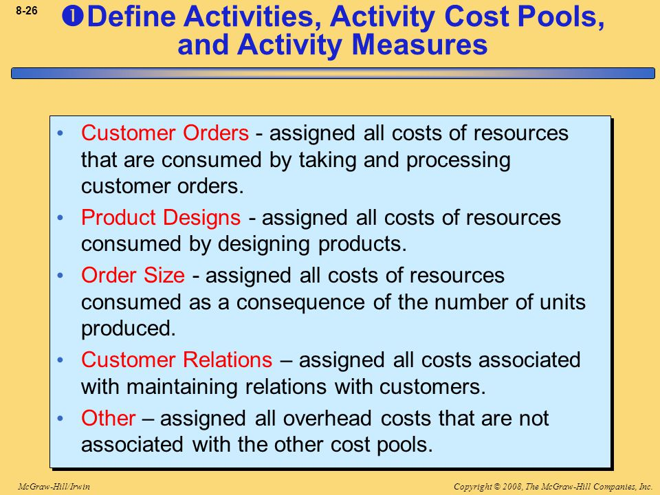 Copyright © 2008, The McGraw-Hill Companies, Inc.McGraw-Hill/Irwin 8-26 Customer Orders - assigned all costs of resources that are consumed by taking