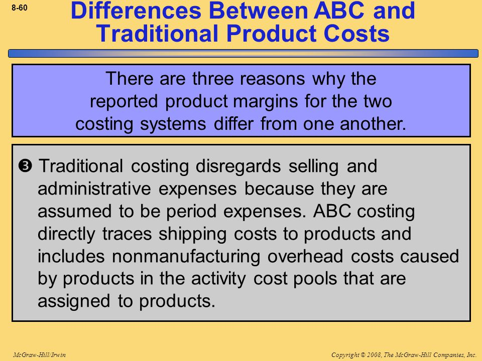 Copyright © 2008, The McGraw-Hill Companies, Inc.McGraw-Hill/Irwin 8-60 Differences Between ABC and Traditional Product Costs  Traditional costing disregards selling and administrative expenses because they are assumed to be period expenses.