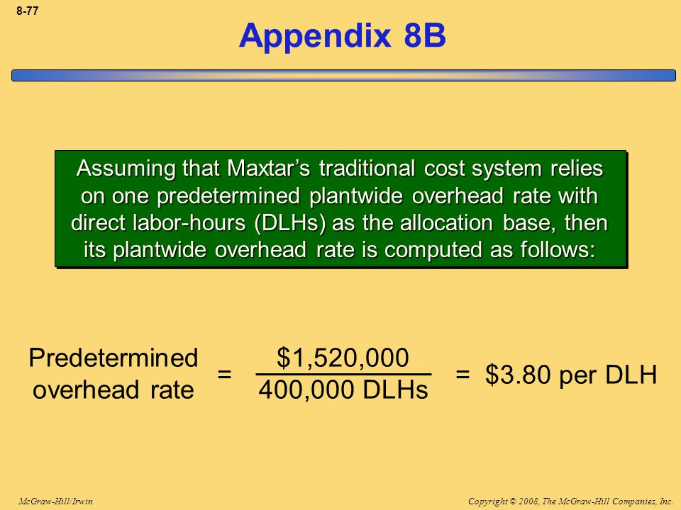 Copyright © 2008, The McGraw-Hill Companies, Inc.McGraw-Hill/Irwin 8-77 Appendix 8B Assuming that Maxtar's traditional cost system relies on one predetermined plantwide overhead rate with direct labor-hours (DLHs) as the allocation base, then its plantwide overhead rate is computed as follows: Predetermined overhead rate = $3.80 per DLH= $1,520,000 400,000 DLHs